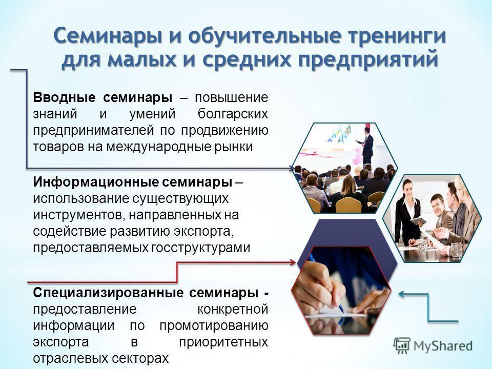 Вводные семинары – повышение знаний и умений болгарских предпринимателей по продвижению товаров на международные рынки Информационные семинары – использование существующих инструментов, направленных на содействие развитию экспорта, предоставляемых го