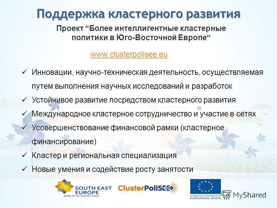 Поддержка кластерного развития Проект Более интеллигентные кластерные политики в Юго-Восточной Европе Инновации, научно-техническая деятельность, осуществляемая путем выполнения научных исследований и разработок Устойчивое развитие посредством класте