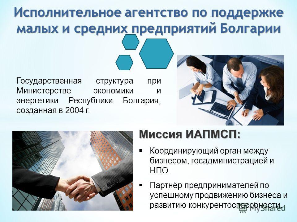 Государственная структура при Министерстве экономики и энергетики Республики Болгария, созданная в 2004 г. Миссия ИАПМСП: Координирующий орган между бизнесом, госадминистрацией и НПО. Партнëр предпринимателей по успешному продвижению бизнеса и развит