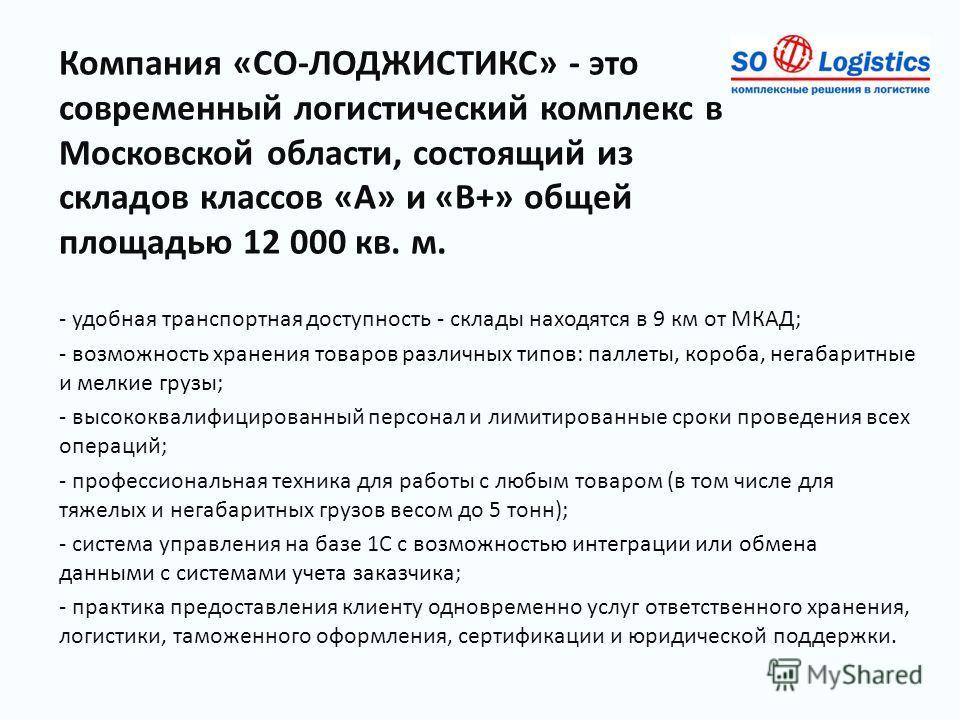 Компания «СО-ЛОДЖИСТИКС» - это современный логистический комплекс в Московской области, состоящий из складов классов «А» и «В+» общей площадью 12 000 кв. м. - удобная транспортная доступность - склады находятся в 9 км от МКАД; - возможность хранения