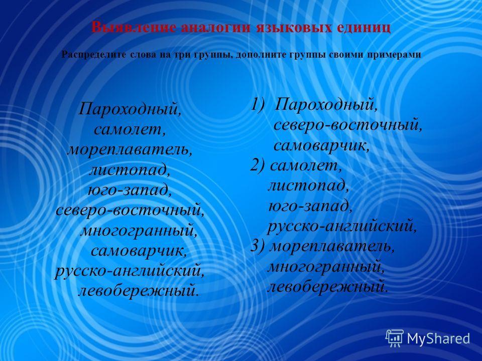 Выявление аналогии языковых единиц Распределите слова на три группы, дополните группы своими примерами Пароходный, самолет, мореплаватель, листопад, юго-запад, северо-восточный, многогранный, самоварчик, русско-английский, левобережный. 1) Пароходный