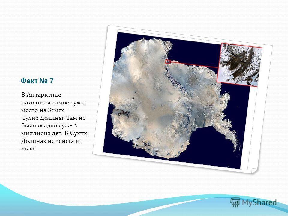 Факт 7 В Антарктиде находится самое сухое место на Земле – Сухие Долины. Там не было осадков уже 2 миллиона лет. В Сухих Долинах нет снега и льда.