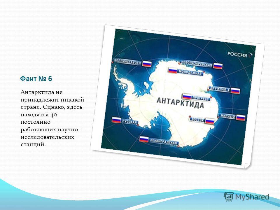 Факт 6 Антарктида не принадлежит никакой стране. Однако, здесь находятся 40 постоянно работающих научно- исследовательских станций.