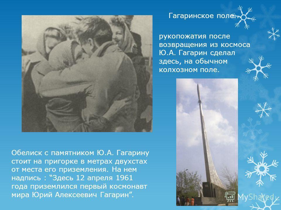 рукопожатия после возвращения из космоса Ю.А. Гагарин сделал здесь, на обычном колхозном поле. Гагаринское поле... Обелиск с памятником Ю.А. Гагарину стоит на пригорке в метрах двухстах от места его приземления. На нем надпись : Здесь 12 апреля 1961