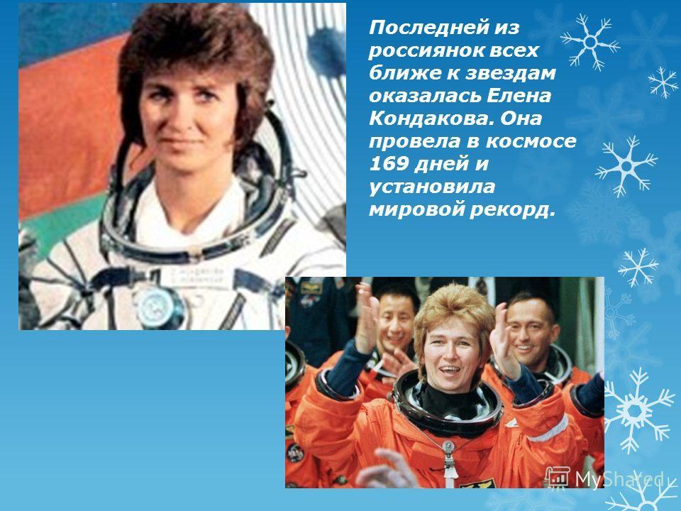Последней из россиянок всех ближе к звездам оказалась Елена Кондакова. Она провела в космосе 169 дней и установила мировой рекорд.