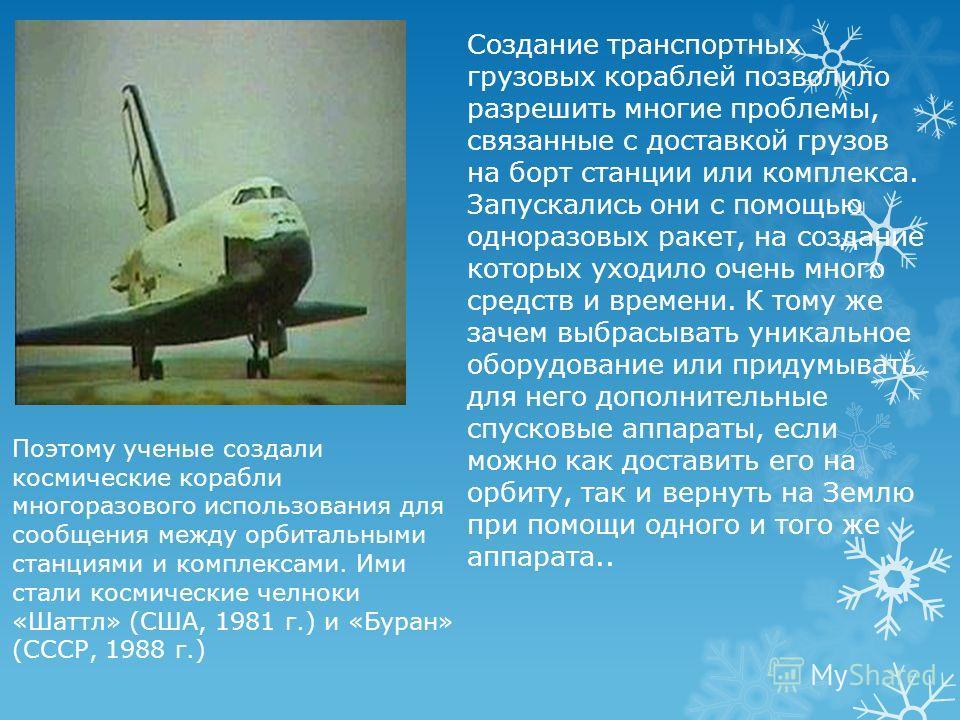 Поэтому ученые создали космические корабли многоразового использования для сообщения между орбитальными станциями и комплексами. Ими стали космические челноки «Шаттл» (США, 1981 г.) и «Буран» (СССР, 1988 г.) Создание транспортных грузовых кораблей по