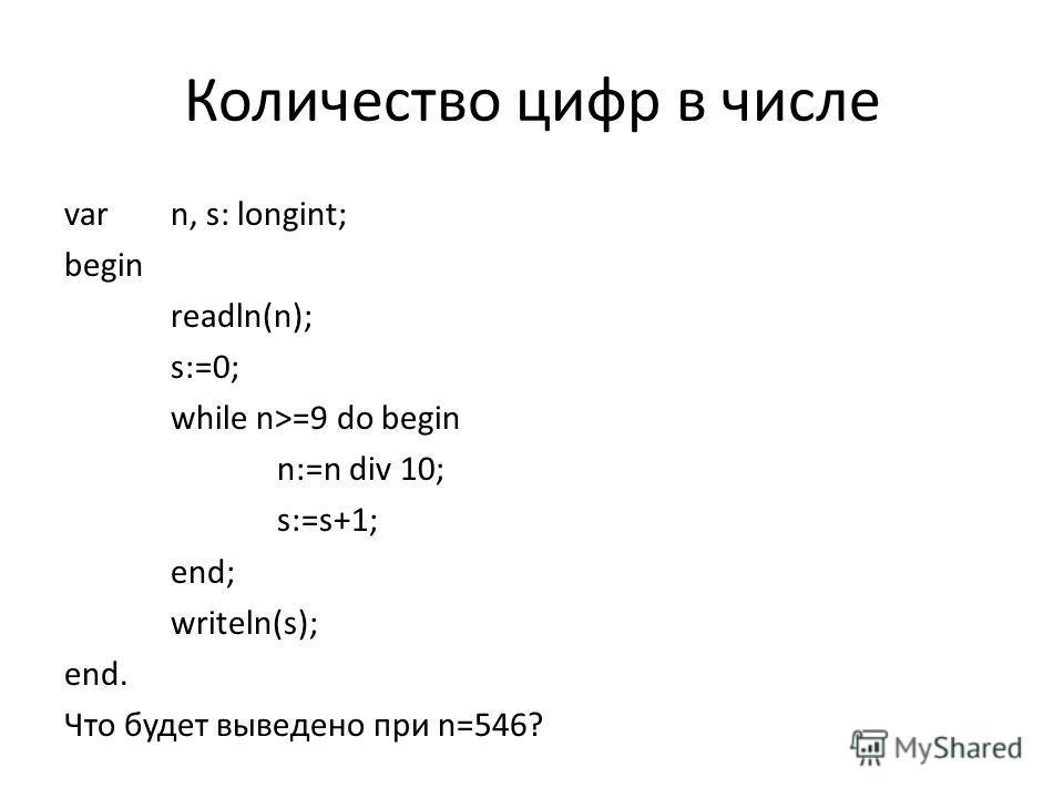 Количество цифр в числе varn, s: longint; begin readln(n); s:=0; while n>=9 do begin n:=n div 10; s:=s+1; end; writeln(s); end. Что будет выведено при n=546?