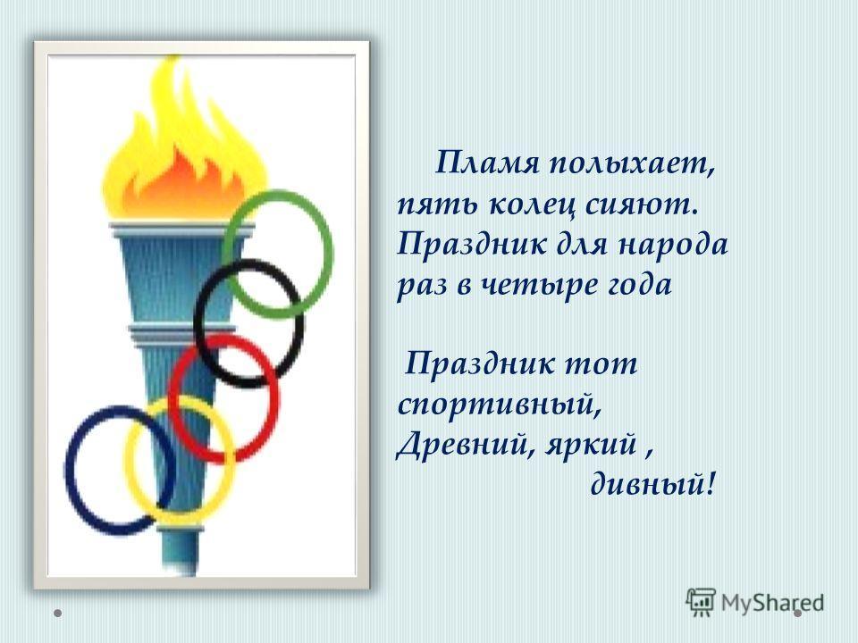 Пламя полыхает, пять колец сияют. Праздник для народа раз в четыре года Праздник тот спортивный, Древний, яркий, дивный!