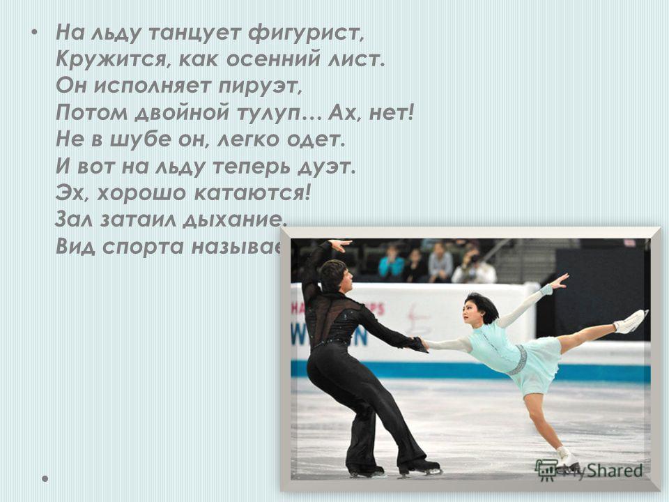 На льду танцует фигурист, Кружится, как осенний лист. Он исполняет пируэт, Потом двойной тулуп… Ах, нет! Не в шубе он, легко одет. И вот на льду теперь дуэт. Эх, хорошо катаются! Зал затаил дыхание. Вид спорта называется…