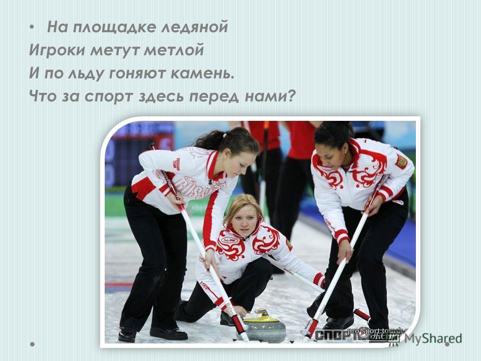 На площадке ледяной Игроки метут метлой И по льду гоняют камень. Что за спорт здесь перед нами?