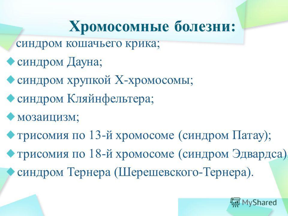 синдром кошачьего крика; синдром Дауна; синдром хрупкой Х-хромосомы; синдром Кляйнфельтера; мозаицизм; трисомия по 13-й хромосоме (синдром Патау); трисомия по 18-й хромосоме (синдром Эдвардса); синдром Тернера (Шерешевского-Тернера).