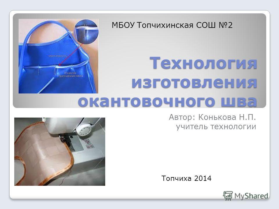 Технология изготовления окантовочного шва Автор: Конькова Н.П. учитель технологии Топчиха 2014 МБОУ Топчихинская СОШ 2