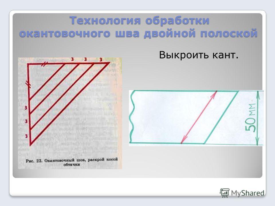 Технология обработки окантовочного шва двойной полоской Технология обработки окантовочного шва двойной полоской Выкроить кант.