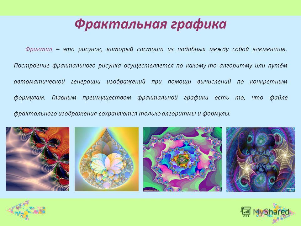 Фрактальная графика Фрактал – это рисунок, который состоит из подобных между собой элементов. Построение фрактального рисунка осуществляется по какому-то алгоритму или путём автоматической генерации изображений при помощи вычислений по конкретным фор