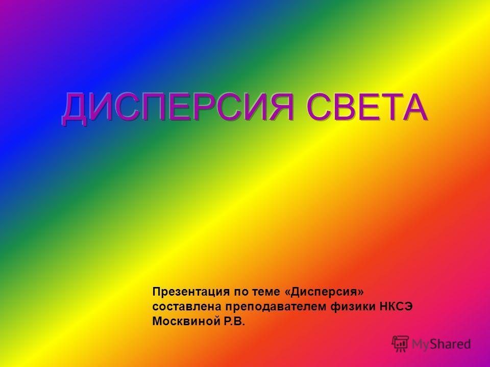 Презентация по теме «Дисперсия» составлена преподавателем физики НКСЭ Москвиной Р.В.