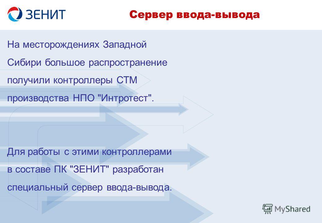 На месторождениях Западной Сибири большое распространение получили контроллеры СТМ производства НПО Интротест. Для работы с этими контроллерами в составе ПК ЗЕНИТ разработан специальный сервер ввода-вывода. Сервер ввода-вывода