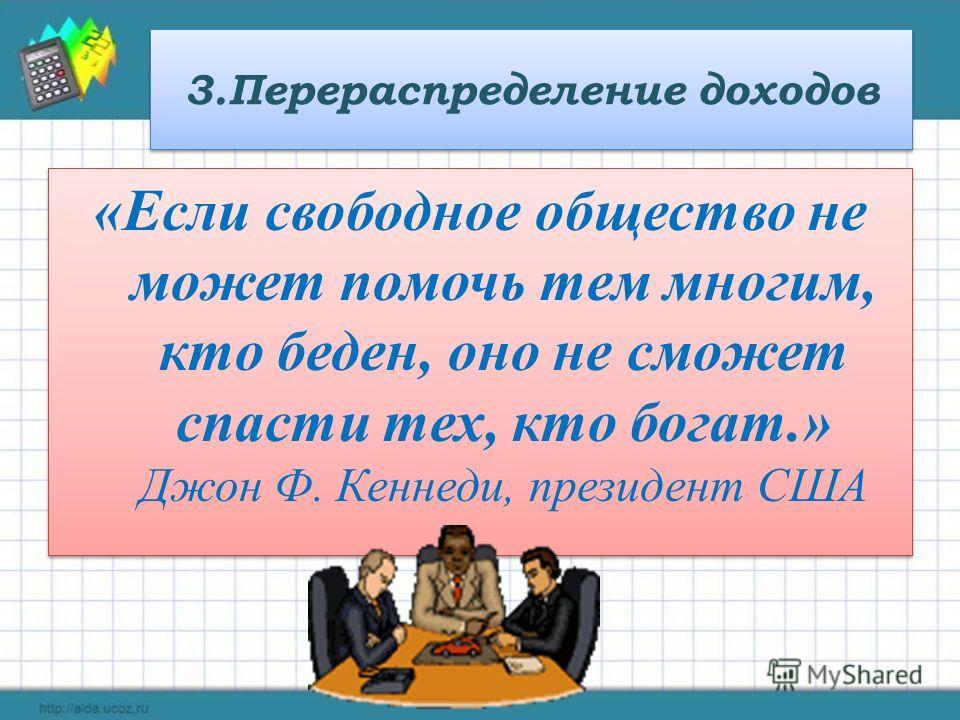 3.Перераспределение доходов «Если свободное общество не может помочь тем многим, кто беден, оно не сможет спасти тех, кто богат.» Джон Ф. Кеннеди, президент США