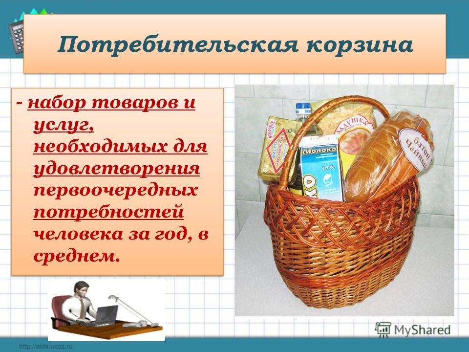 Потребительская корзина - набор товаров и услуг, необходимых для удовлетворения первоочередных потребностей человека за год, в среднем. - набор товаров и услуг, необходимых для удовлетворения первоочередных потребностей человека за год, в среднем.