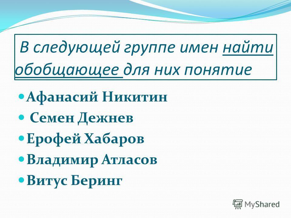 В следующей группе имен найти обобщающее для них понятие Афанасий Никитин Семен Дежнев Ерофей Хабаров Владимир Атласов Витус Беринг