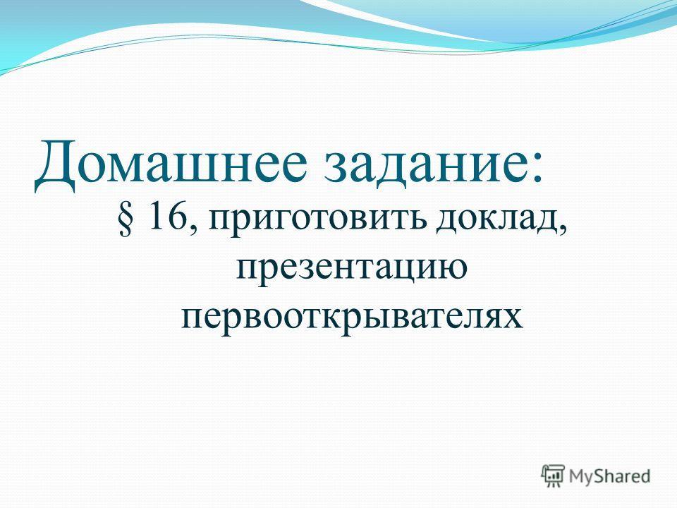 Домашнее задание: § 16, приготовить доклад, презентацию первооткрывателях