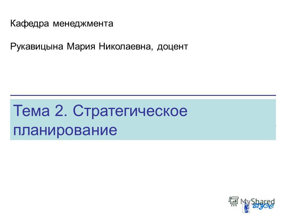 Тема 2. Стратегическое планирование Кафедра менеджмента Рукавицына Мария Николаевна, доцент
