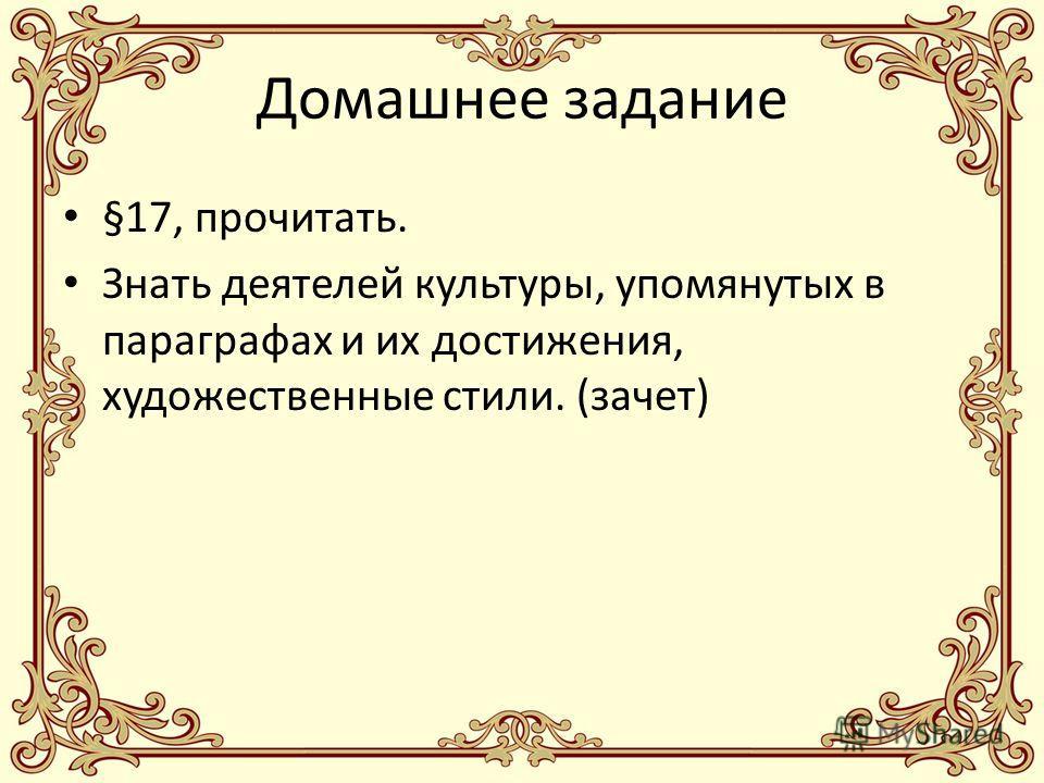Домашнее задание §17, прочитать. Знать деятелей культуры, упомянутых в параграфах и их достижения, художественные стили. (зачет)