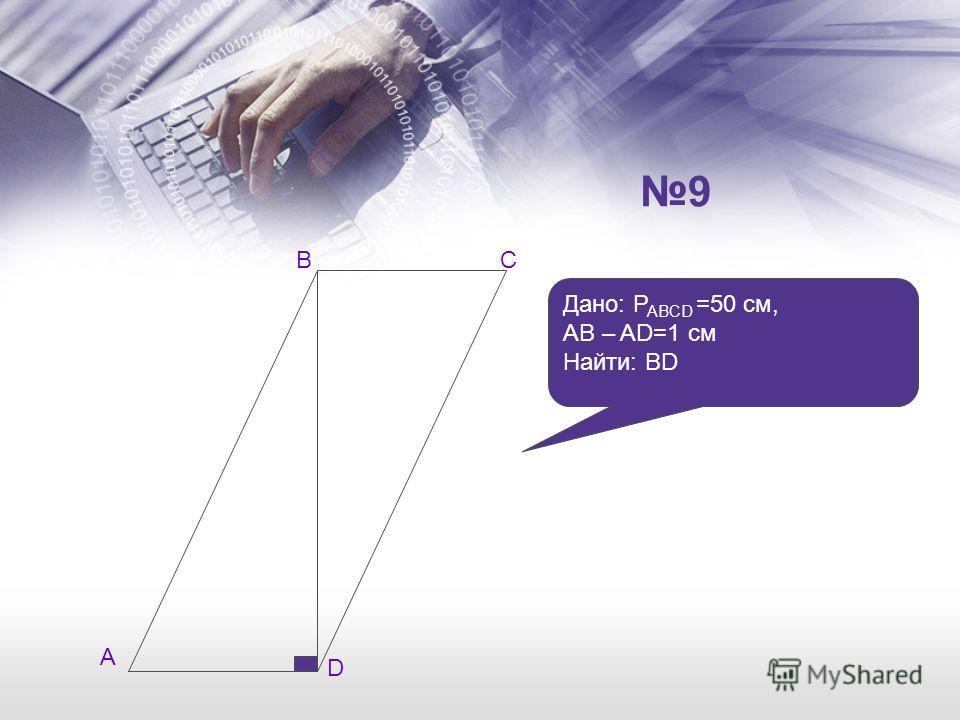 А СВ D Дано: P ABCD =50 см, AB – AD=1 см Найти: BD 9