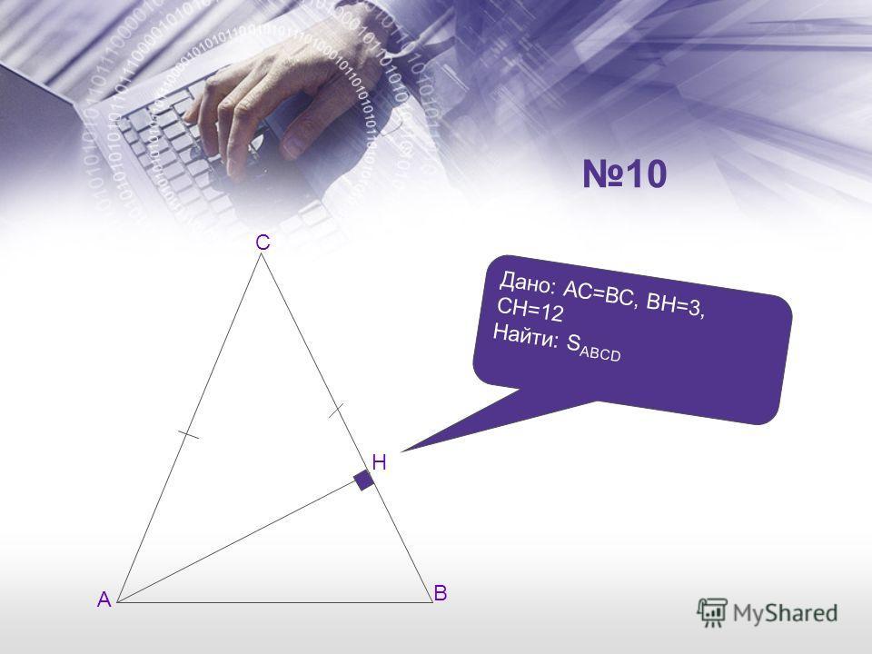 А В С Н Дано: АС=ВС, ВН=3, СН=12 Найти: S ABCD 10