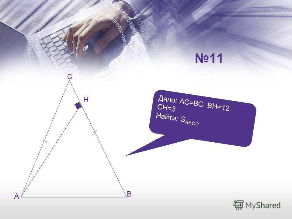 А В С Н Дано: АС=ВС, ВН=12, СН=3 Найти: S ABCD 11