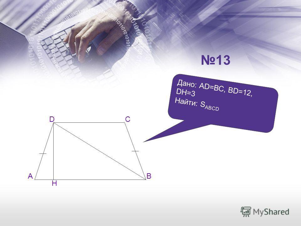Дано: АD=ВС, ВD=12, DН=3 Найти: S ABCD AB CD H 13