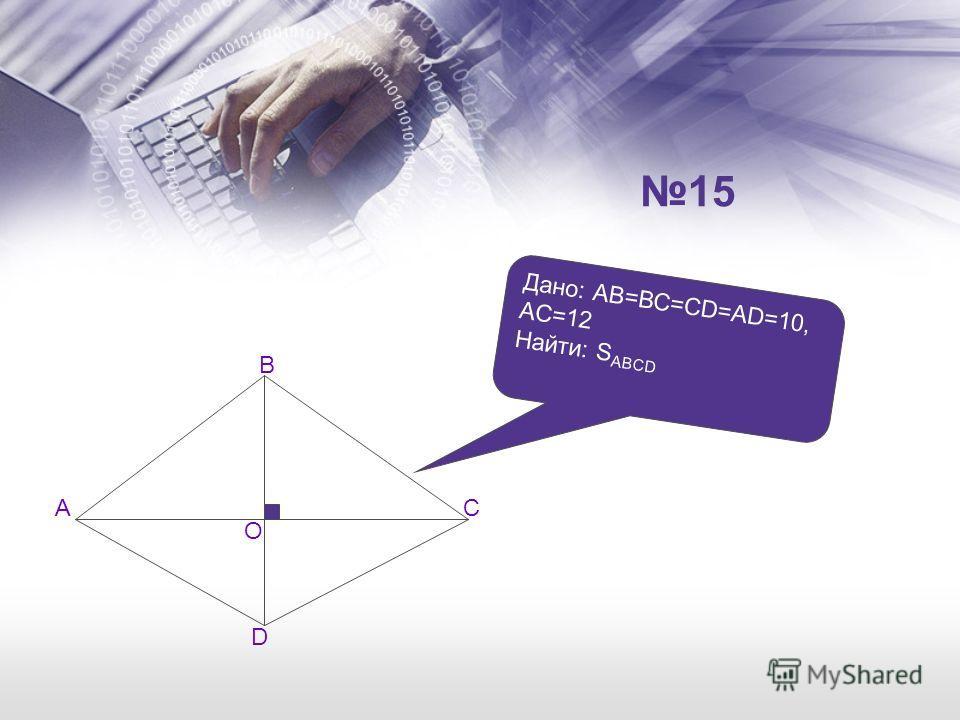 A B C D O Дано: АВ=ВС=CD=AD=10, AC=12 Найти: S ABCD 15