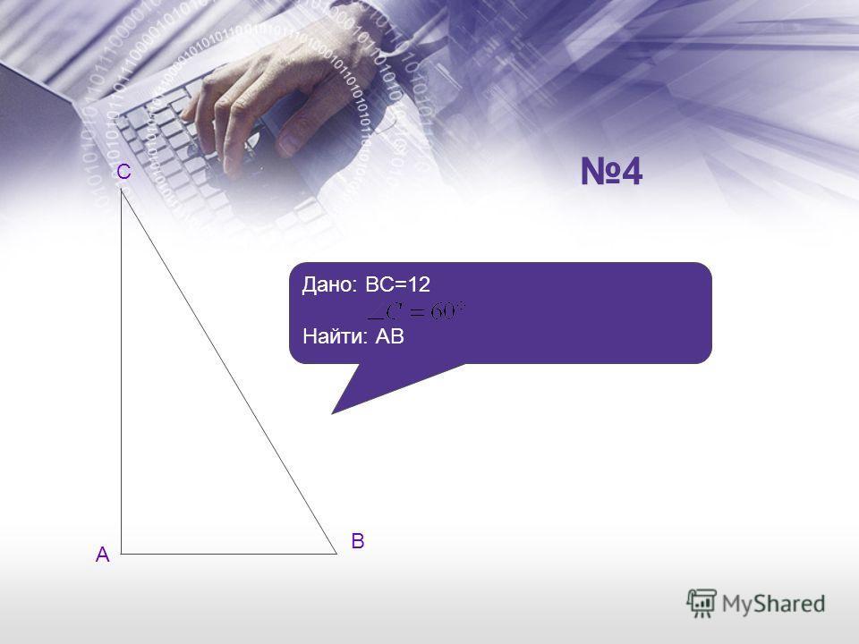 А В Дано: BC=12 Найти: АB С 4