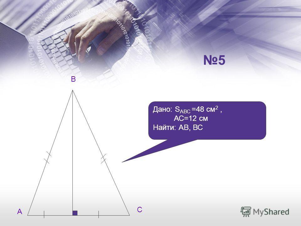 Дано: S ABC =48 см 2, АС=12 см Найти: АВ, ВС А В С 5
