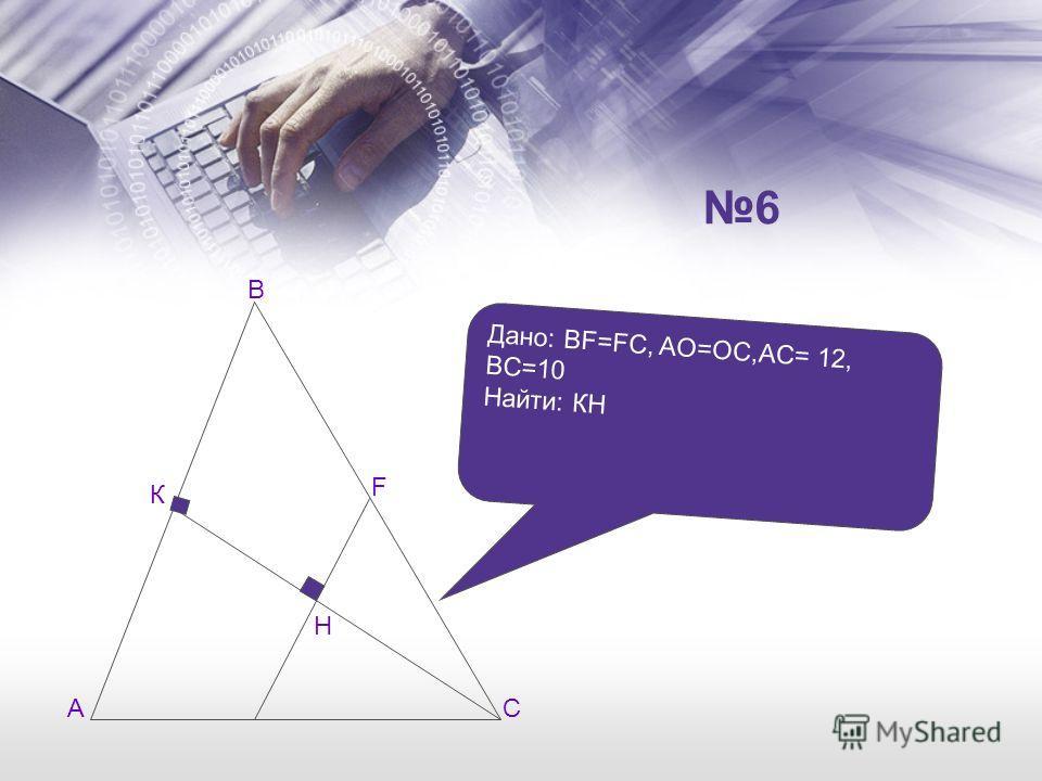 А В С К F H Дано: BF=FC, AO=OC,AC= 12, BC=10 Найти: КН 6