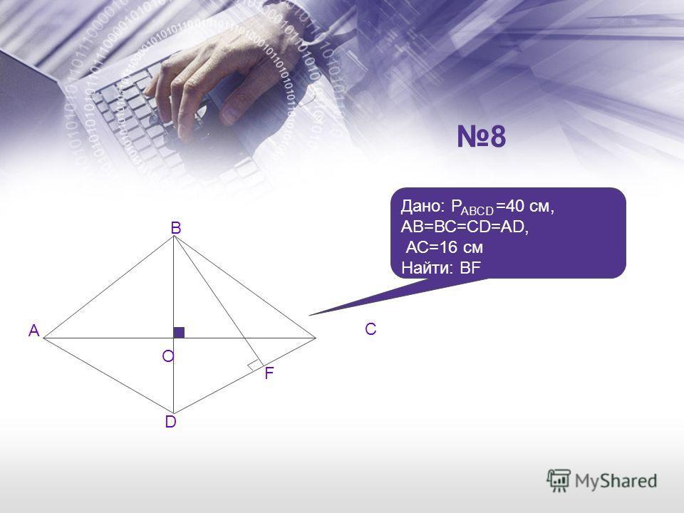 8 A B D F O C Дано: P ABCD =40 см, АВ=ВС=CD=AD, АС=16 см Найти: BF