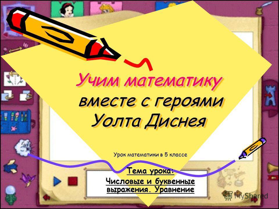 Учим математику вместе с героями Уолта Диснея Урок математики в 5 классе Тема урока: Числовые и буквенные выражения. Уравнение