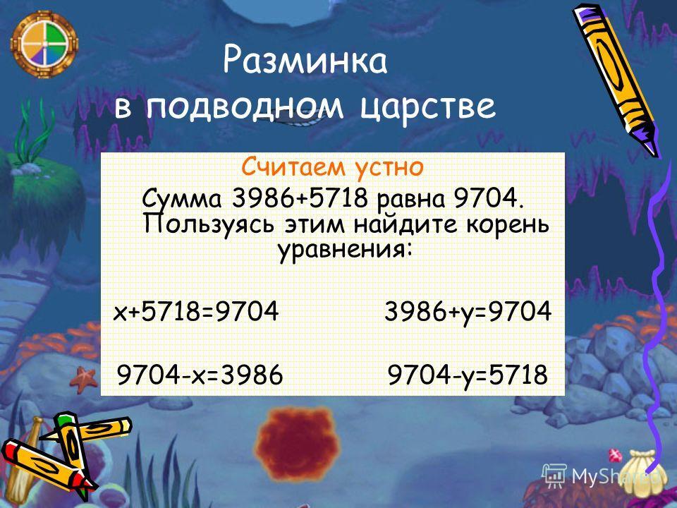 Разминка в подводном царстве Считаем устно Сумма 3986+5718 равна 9704. Пользуясь этим найдите корень уравнения: х+5718=97043986+у=9704 9704-х=39869704-у=5718