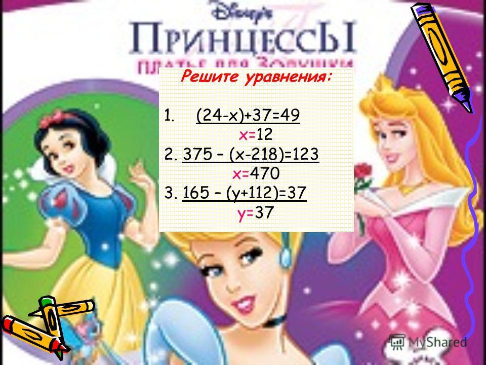 Решите уравнения: 1.(24-х)+37=49 х=12 2. 375 – (х-218)=123 х=470 3. 165 – (у+112)=37 у=37