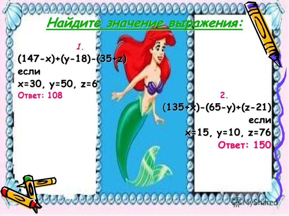 Найдите значение выражения: 1. (147-х)+(у-18)-(35+z) если х=30, у=50, z=6 Ответ: 1082. (135+х)-(65-у)+(z-21) если х=15, у=10, z=76 Ответ: 150