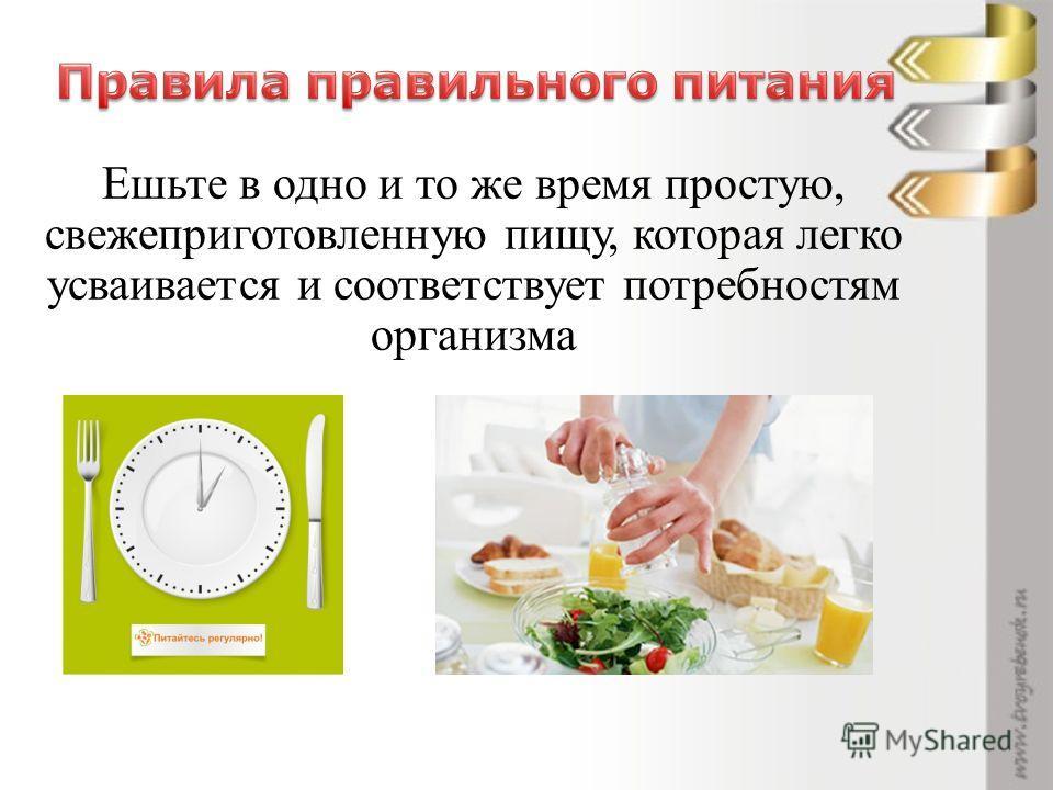 Ешьте в одно и то же время простую, свежеприготовленную пищу, которая легко усваивается и соответствует потребностям организма