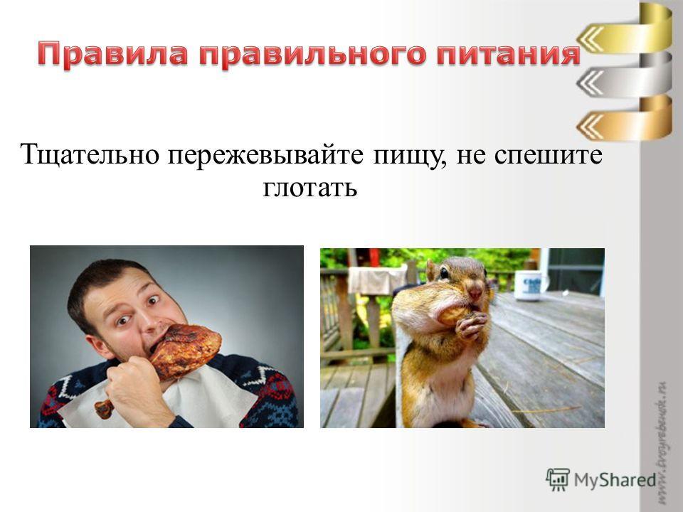 Тщательно пережевывайте пищу, не спешите глотать