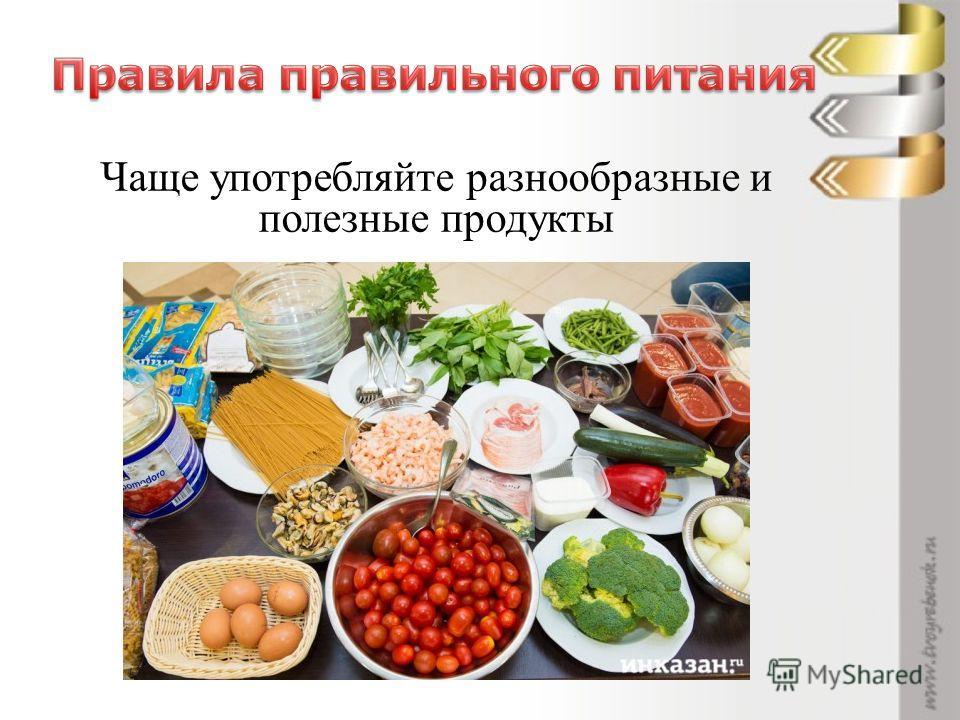 Чаще употребляйте разнообразные и полезные продукты