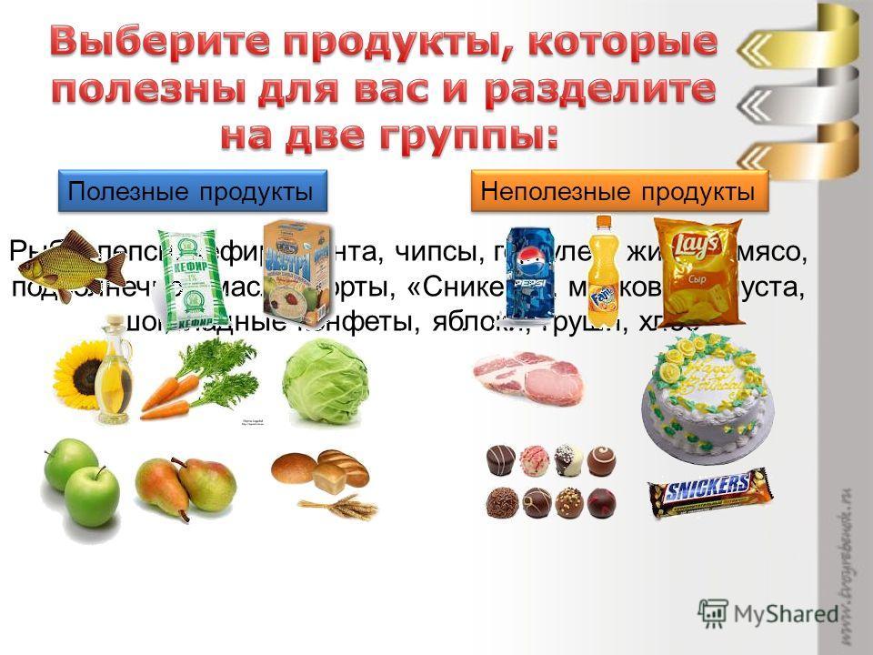 Полезные продукты Неполезные продукты Рыба, пепси, кефир, фанта, чипсы, геркулес, жирное мясо, подсолнечное масло, торты, «Сникерс», морковь, капуста, шоколадные конфеты, яблоки, груши, хлеб