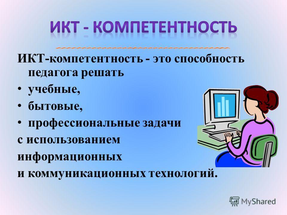 ИКТ-компетентность - это способность педагога решать учебные, бытовые, профессиональные задачи с использованием информационных и коммуникационных технологий.