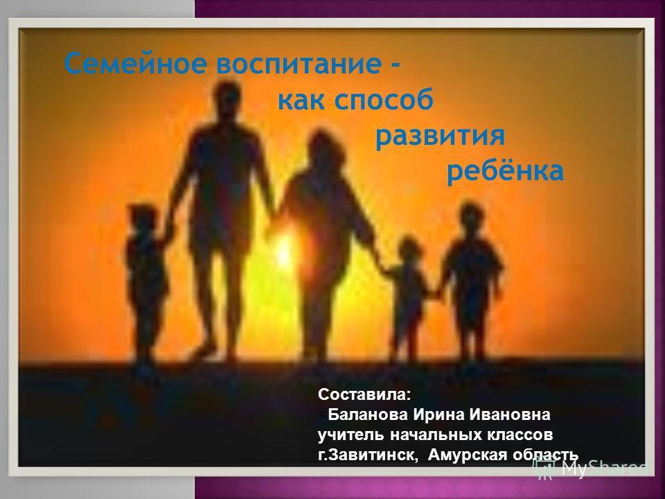 Семейное воспитание - как способ развития ребёнка Составила::
