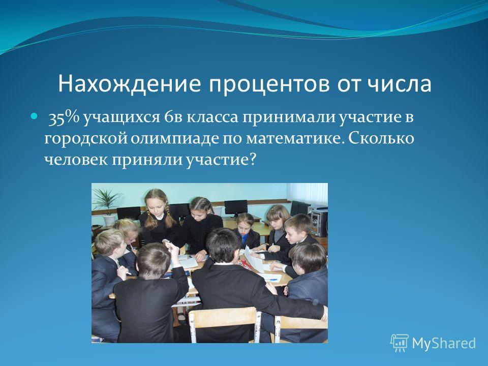 Нахождение процентов от числа 35% учащихся 6в класса принимали участие в городской олимпиаде по математике. Сколько человек приняли участие?