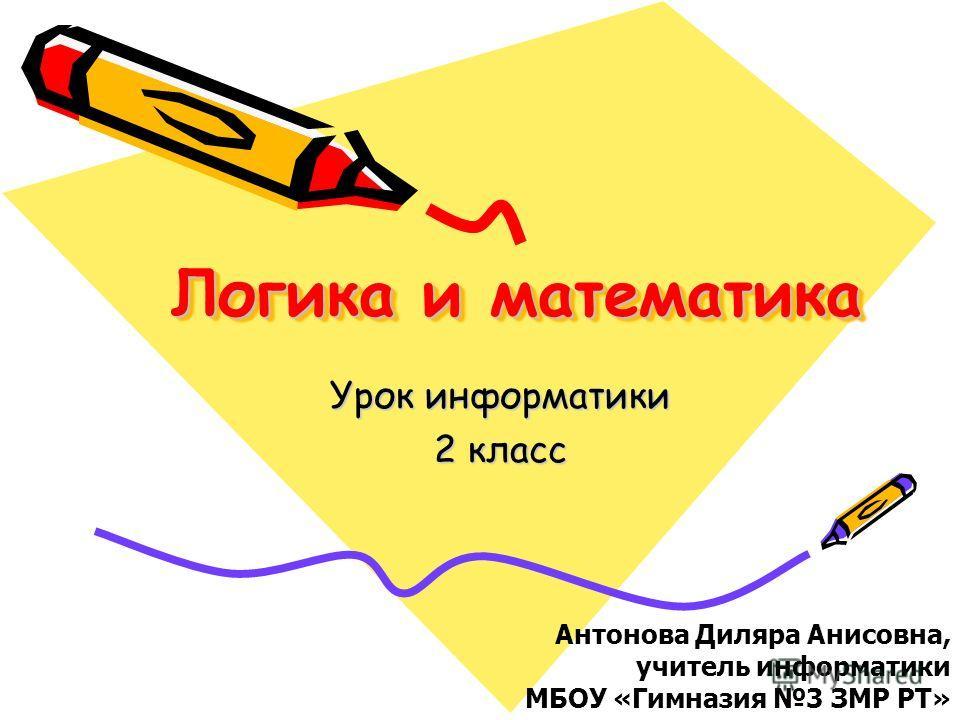 Логика и математика Урок информатики 2 класс Антонова Диляра Анисовна, учитель информатики МБОУ «Гимназия 3 ЗМР РТ»