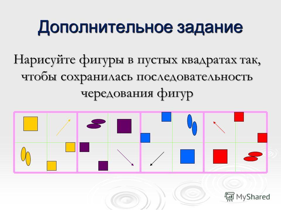Дополнительное задание Нарисуйте фигуры в пустых квадратах так, чтобы сохранилась последовательность чередования фигур