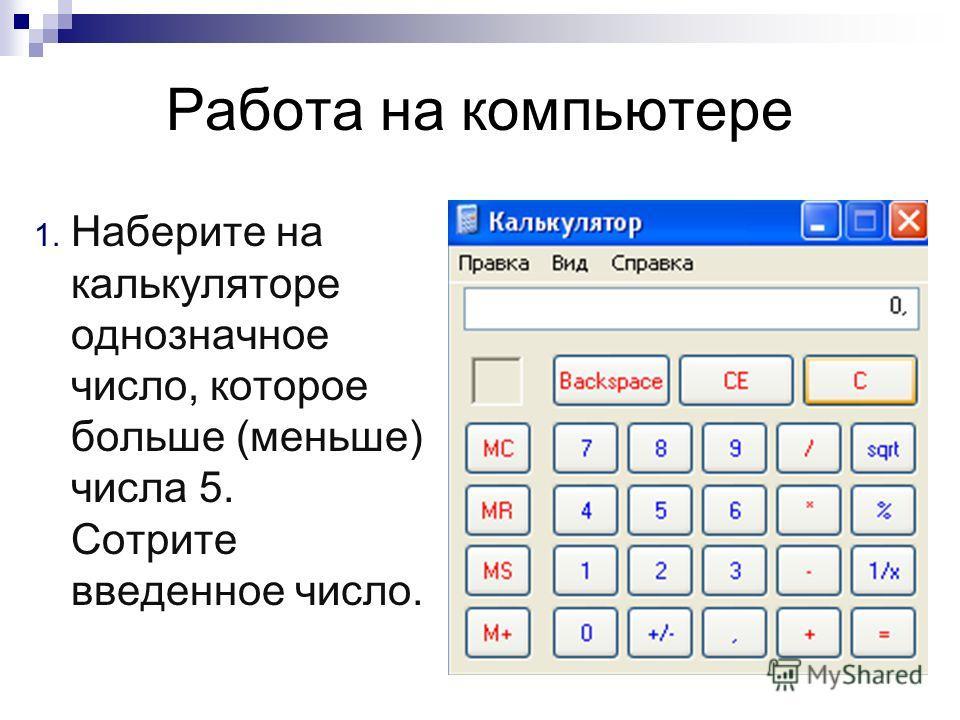 Работа на компьютере 1. Наберите на калькуляторе однозначное число, которое больше (меньше) числа 5. Сотрите введенное число.