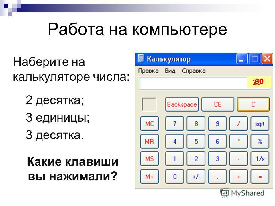 Работа на компьютере Наберите на калькуляторе числа: 2 десятка; 3 единицы; 3 десятка. Какие клавиши вы нажимали? 23 30